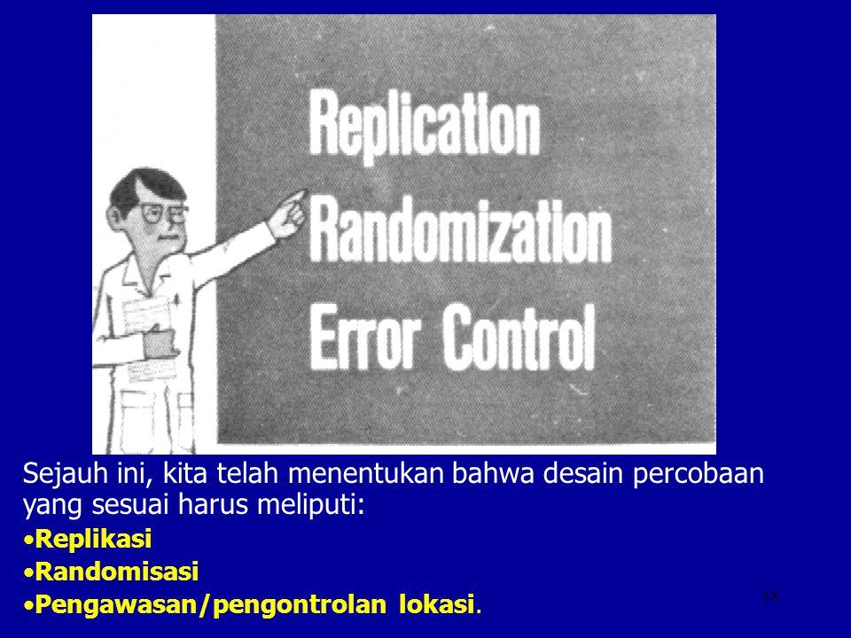 48 Sejauh ini, kita telah menentukan bahwa desain percobaan yang sesuai harus meliputi: Replikasi Randomisasi Pengawasan/pengontrolan lokasi.