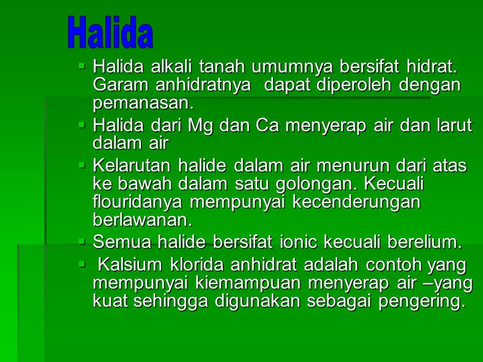  Halida alkali tanah umumnya bersifat hidrat. Garam anhidratnya dapat diperoleh dengan pemanasan.  Halida dari Mg dan Ca menyerap air dan larut dala