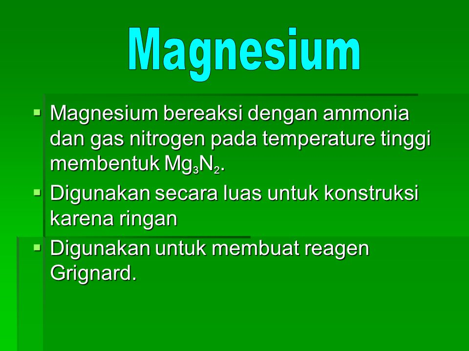  Magnesium bereaksi dengan ammonia dan gas nitrogen pada temperature tinggi membentuk Mg 3 N 2.  Digunakan secara luas untuk konstruksi karena ringa