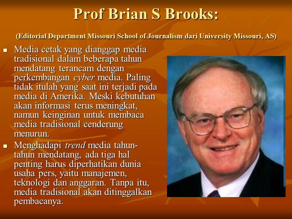 Prof Brian S Brooks: (Editorial Department Missouri School of Journalism dari University Missouri, AS) Media cetak yang dianggap media tradisional dalam beberapa tahun mendatang terancam dengan perkembangan cyber media.