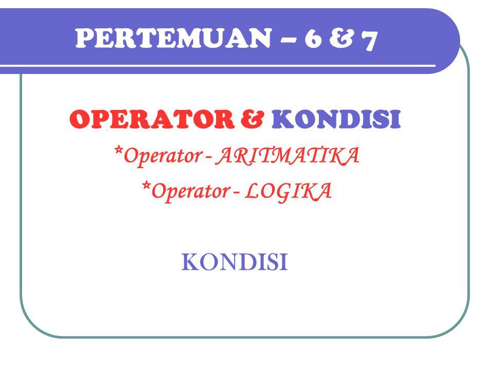 PERTEMUAN – 6 & 7 OPERATOR & KONDISI *Operator - ARITMATIKA *Operator - LOGIKA KONDISI