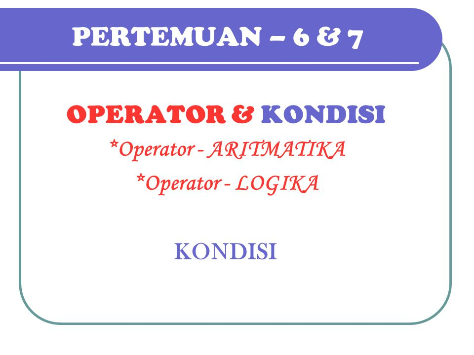 OPERATOR : relasi pembanding Operator Aritmatik : *, /, DIV, MOD, +, - Operator Logika : AND, OR, NOT Operator Relasi (=), (:=) biasa dipakai utk perbandingan.