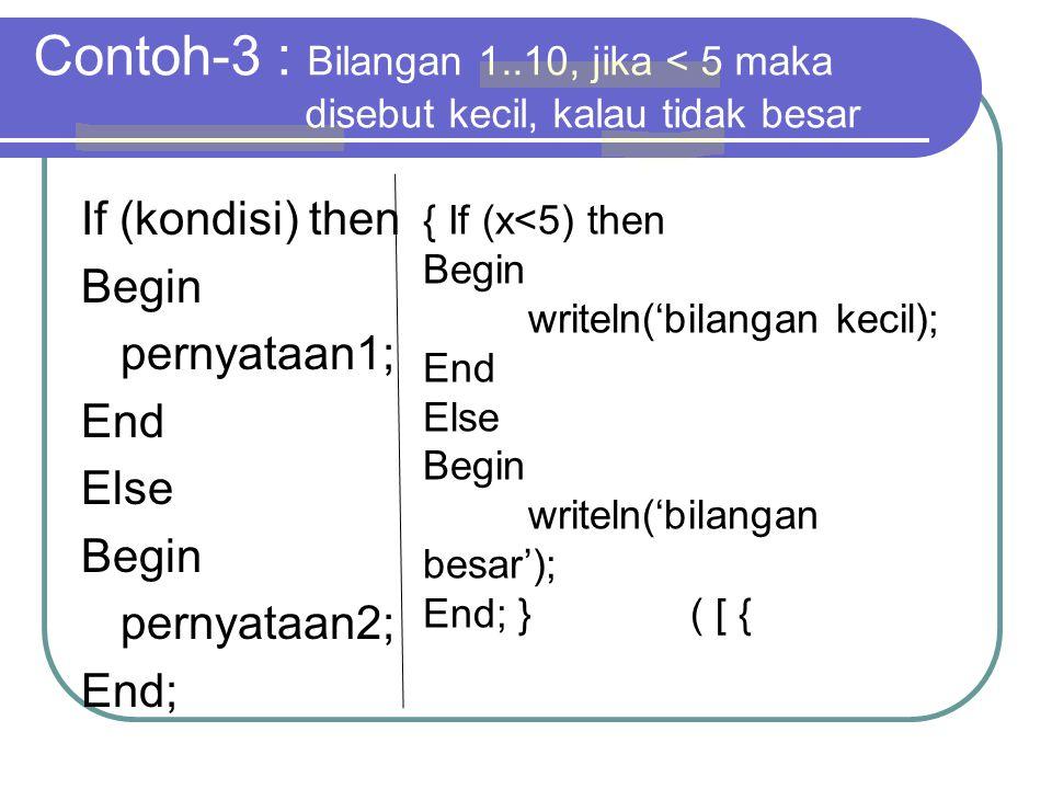 Contoh-3 : Bilangan 1..10, jika < 5 maka disebut kecil, kalau tidak besar If (kondisi) then Begin pernyataan1; End Else Begin pernyataan2; End; { If (