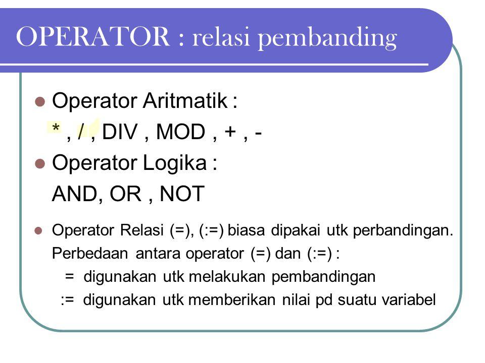 OPERATOR : relasi pembanding Operator Aritmatik : *, /, DIV, MOD, +, - Operator Logika : AND, OR, NOT Operator Relasi (=), (:=) biasa dipakai utk perb
