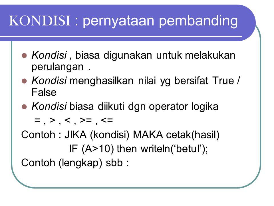 KONDISI : pernyataan pembanding Kondisi, biasa digunakan untuk melakukan perulangan. Kondisi menghasilkan nilai yg bersifat True / False Kondisi biasa