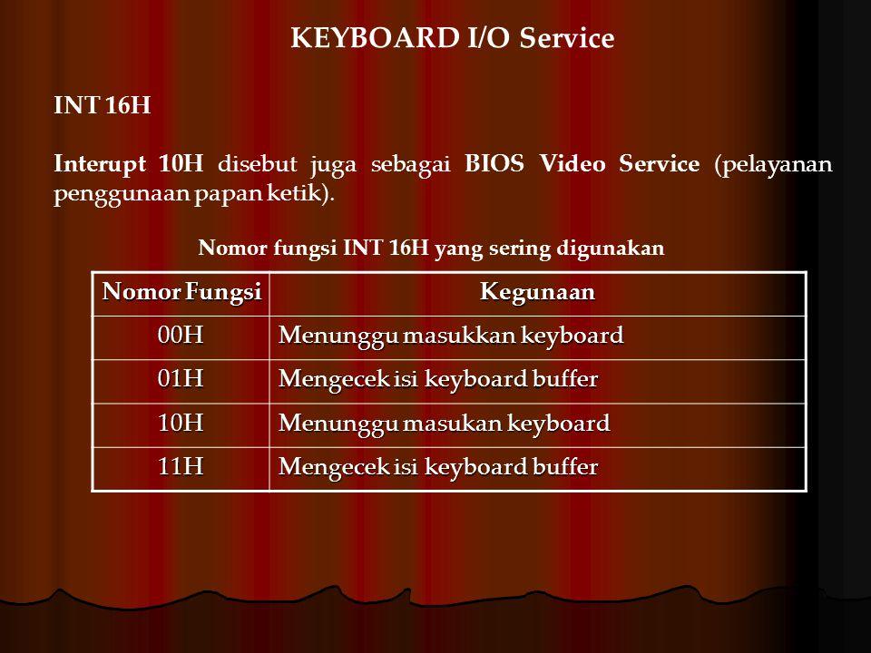 INT 16H Interupt 10H disebut juga sebagai BIOS Video Service (pelayanan penggunaan papan ketik). Nomor Fungsi Kegunaan 00H Menunggu masukkan keyboard