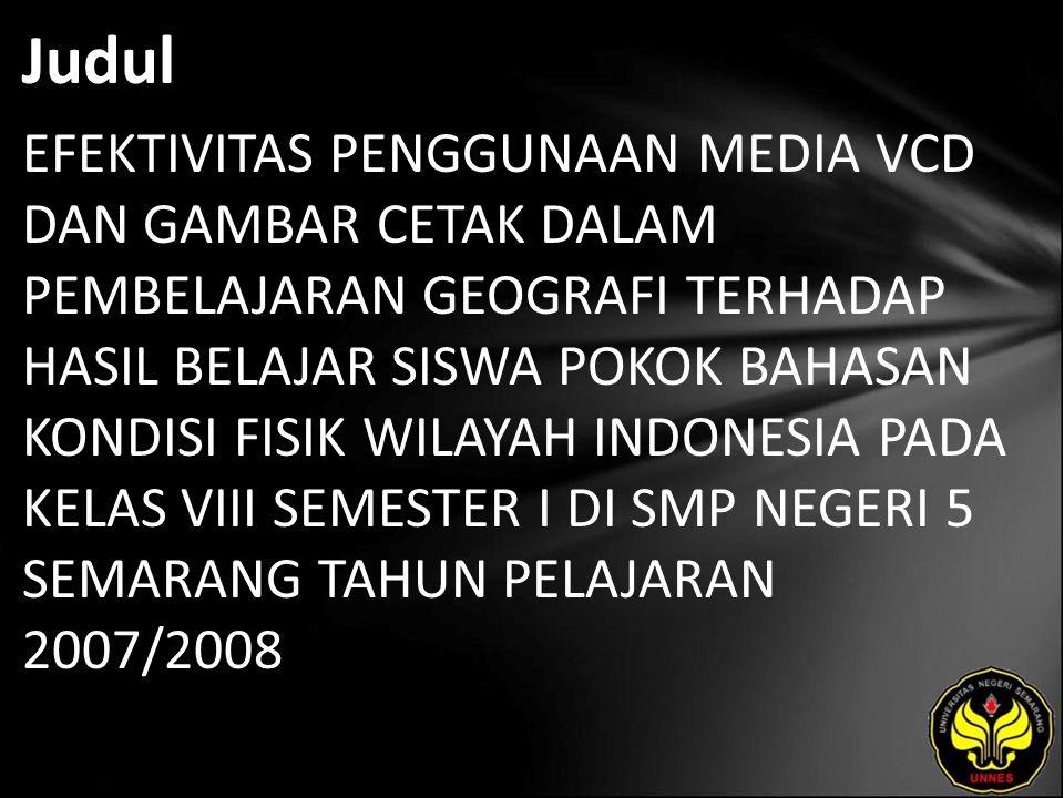 Judul EFEKTIVITAS PENGGUNAAN MEDIA VCD DAN GAMBAR CETAK DALAM PEMBELAJARAN GEOGRAFI TERHADAP HASIL BELAJAR SISWA POKOK BAHASAN KONDISI FISIK WILAYAH INDONESIA PADA KELAS VIII SEMESTER I DI SMP NEGERI 5 SEMARANG TAHUN PELAJARAN 2007/2008