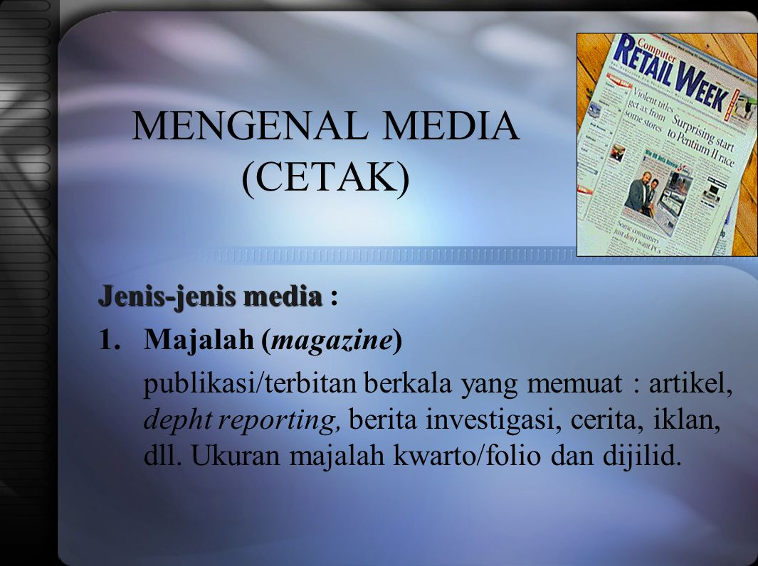MENGENAL MEDIA (CETAK) Jenis-jenis media Jenis-jenis media : 1.Majalah (magazine) publikasi/terbitan berkala yang memuat : artikel, depht reporting, berita investigasi, cerita, iklan, dll.