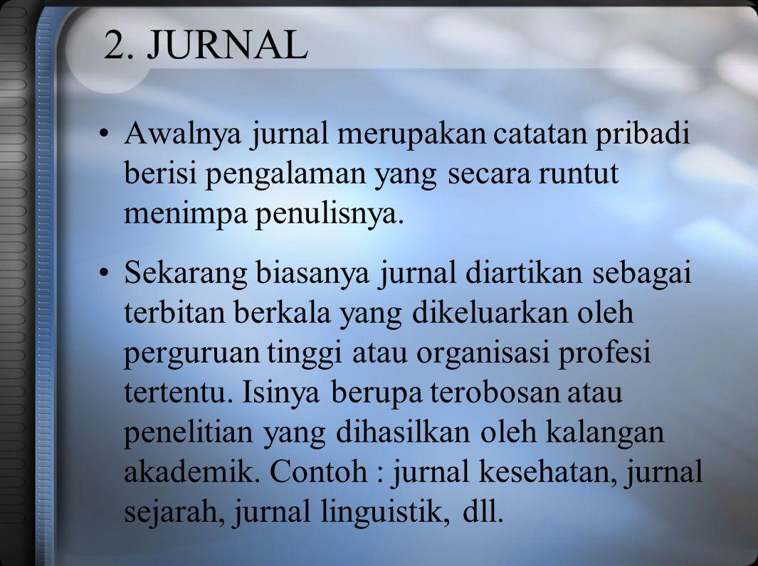 2. JURNAL Awalnya jurnal merupakan catatan pribadi berisi pengalaman yang secara runtut menimpa penulisnya. Sekarang biasanya jurnal diartikan sebagai