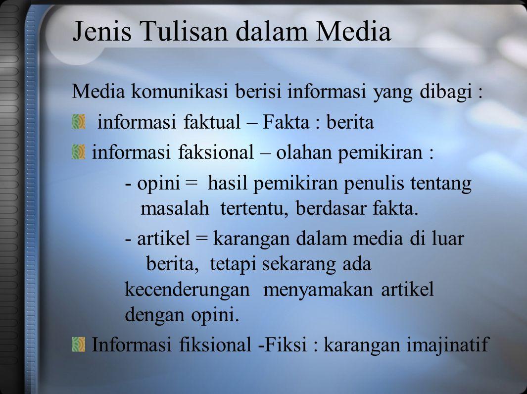 Jenis Tulisan dalam Media Media komunikasi berisi informasi yang dibagi : informasi faktual – Fakta : berita informasi faksional – olahan pemikiran : - opini = hasil pemikiran penulis tentang masalah tertentu, berdasar fakta.