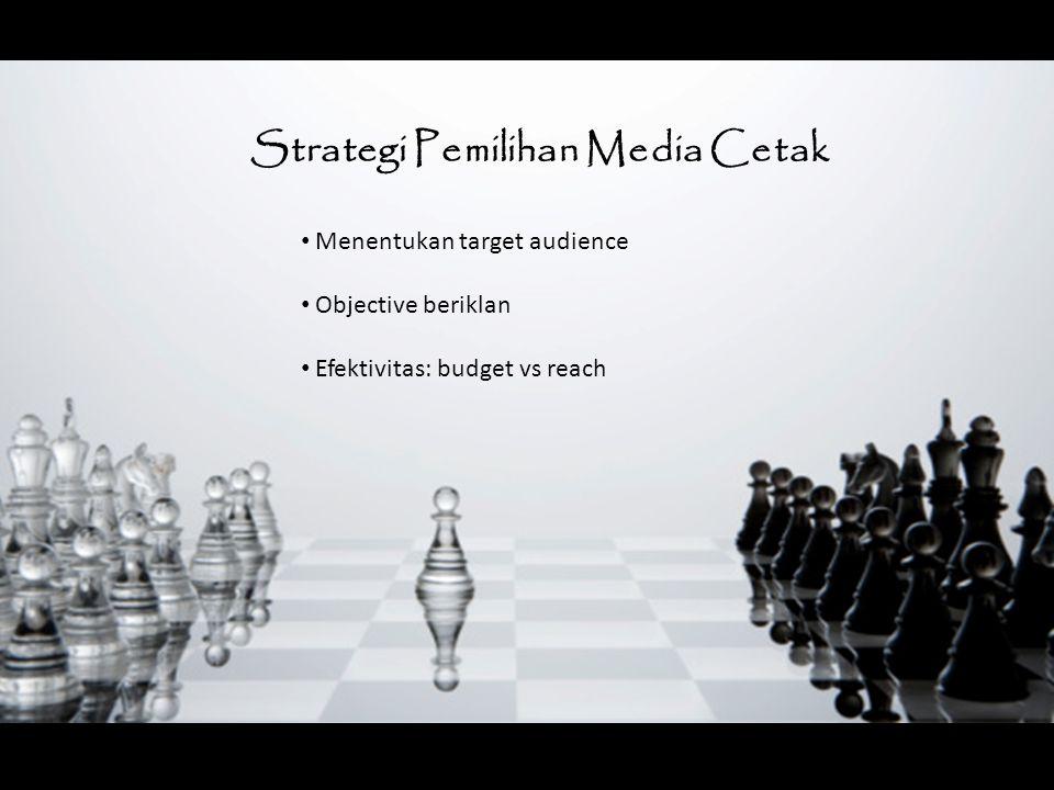 Strategi Pemilihan Media Cetak Menentukan target audience Objective beriklan Efektivitas: budget vs reach