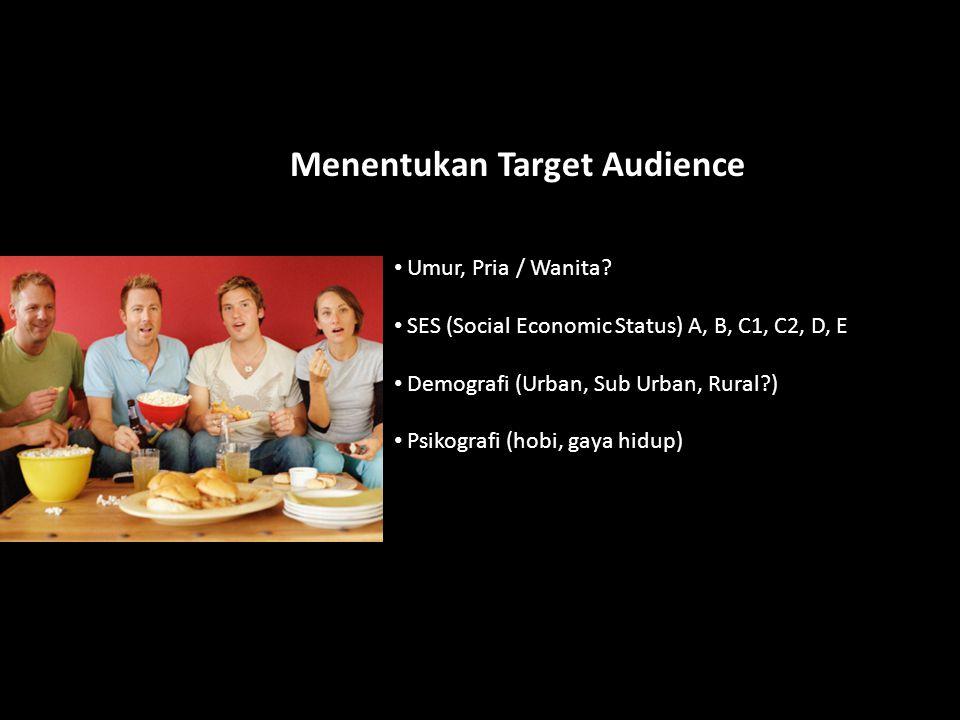 Menentukan Target Audience Umur, Pria / Wanita? SES (Social Economic Status) A, B, C1, C2, D, E Demografi (Urban, Sub Urban, Rural?) Psikografi (hobi,