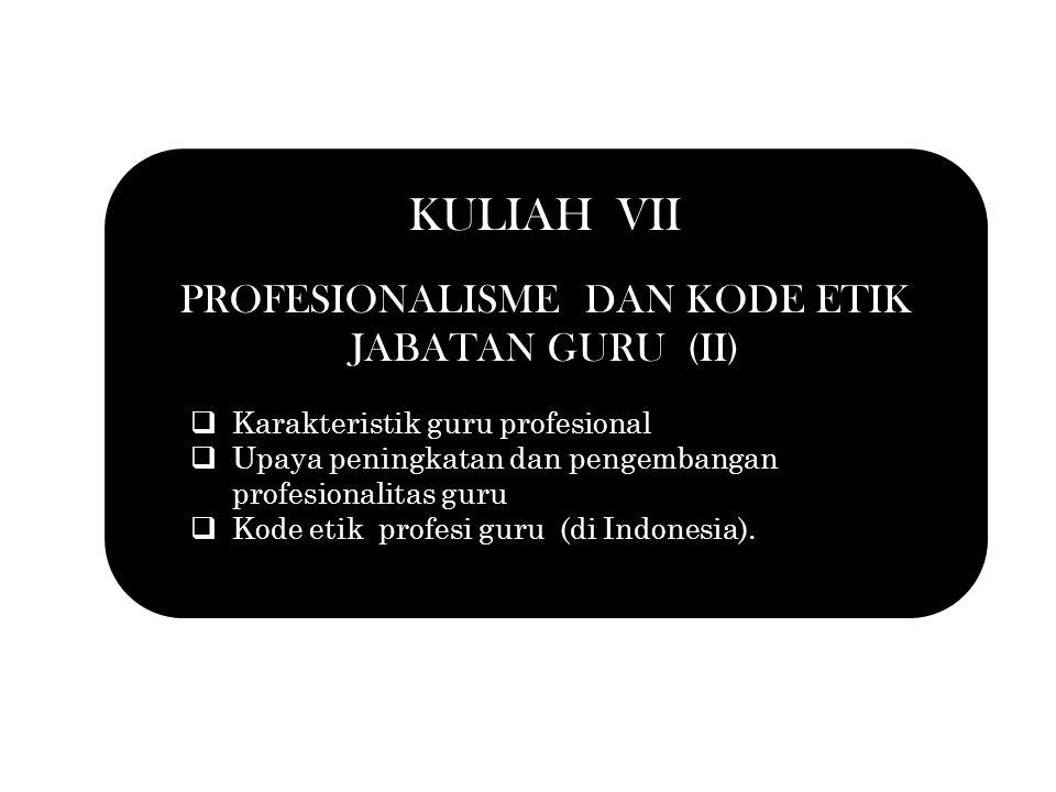 KULIAH VII PROFESIONALISME DAN KODE ETIK JABATAN GURU (II)  Karakteristik guru profesional  Upaya peningkatan dan pengembangan profesionalitas guru