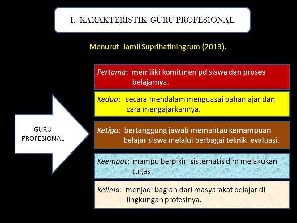 Menurut Jamil Suprihatiningrum (2013). I. KARAKTERISTIK GURU PROFESIONAL GURU PROFESIONAL Pertama: memiliki komitmen pd siswa dan proses belajarnya. K