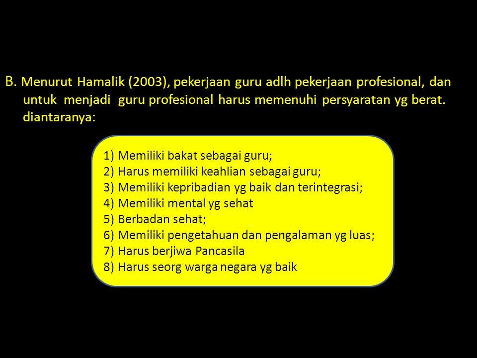 B. Menurut Hamalik (2003), pekerjaan guru adlh pekerjaan profesional, dan untuk menjadi guru profesional harus memenuhi persyaratan yg berat. diantara