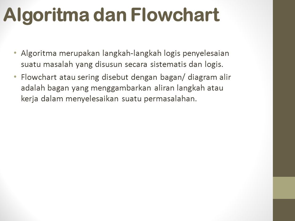 Algoritma dan Flowchart Algoritma merupakan langkah-langkah logis penyelesaian suatu masalah yang disusun secara sistematis dan logis. Flowchart atau