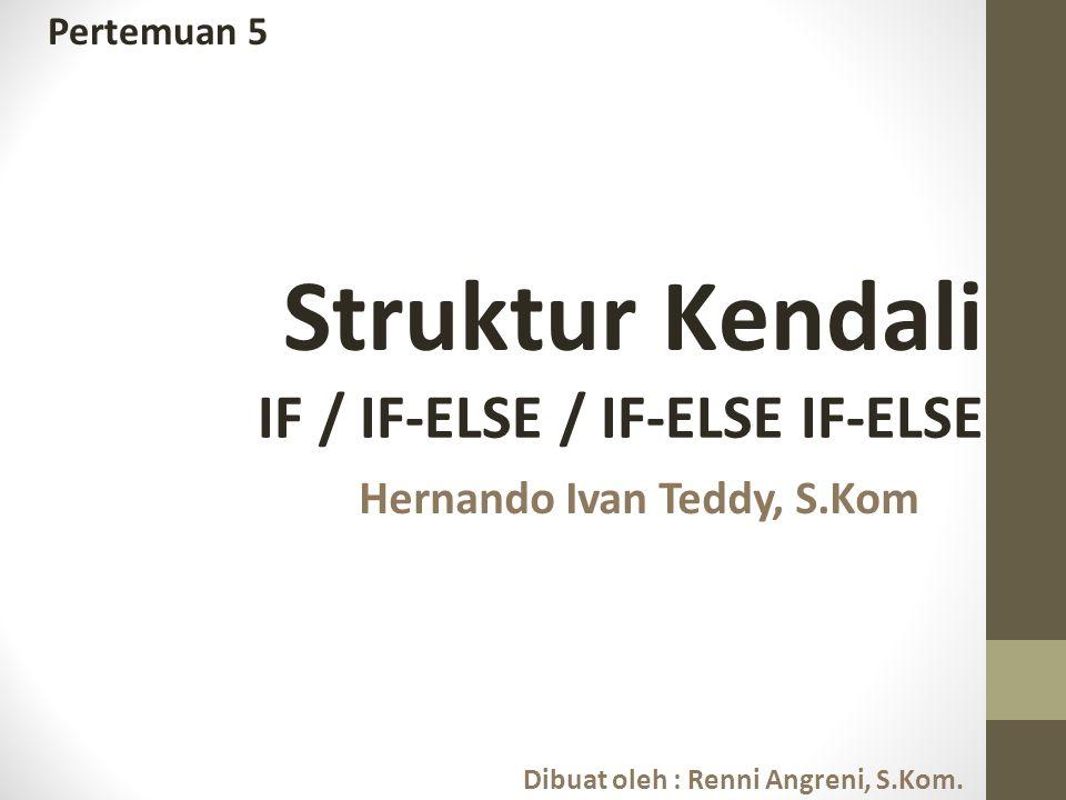 Pertemuan 5 Struktur Kendali IF / IF-ELSE / IF-ELSE IF-ELSE Dibuat oleh : Renni Angreni, S.Kom. Hernando Ivan Teddy, S.Kom