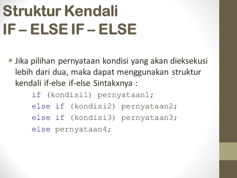 Struktur Kendali IF – ELSE IF – ELSE Jika pilihan pernyataan kondisi yang akan dieksekusi lebih dari dua, maka dapat menggunakan struktur kendali if-else if-else Sintakxnya : if (kondisi1) pernyataan1; else if (kondisi2) pernyataan2; else if (kondisi3) pernyataan3; else pernyataan4;