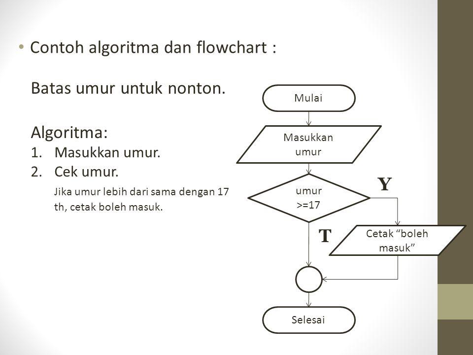 Contoh algoritma dan flowchart : Batas umur untuk nonton. Algoritma: 1.Masukkan umur. 2.Cek umur. Jika umur lebih dari sama dengan 17 th, cetak boleh
