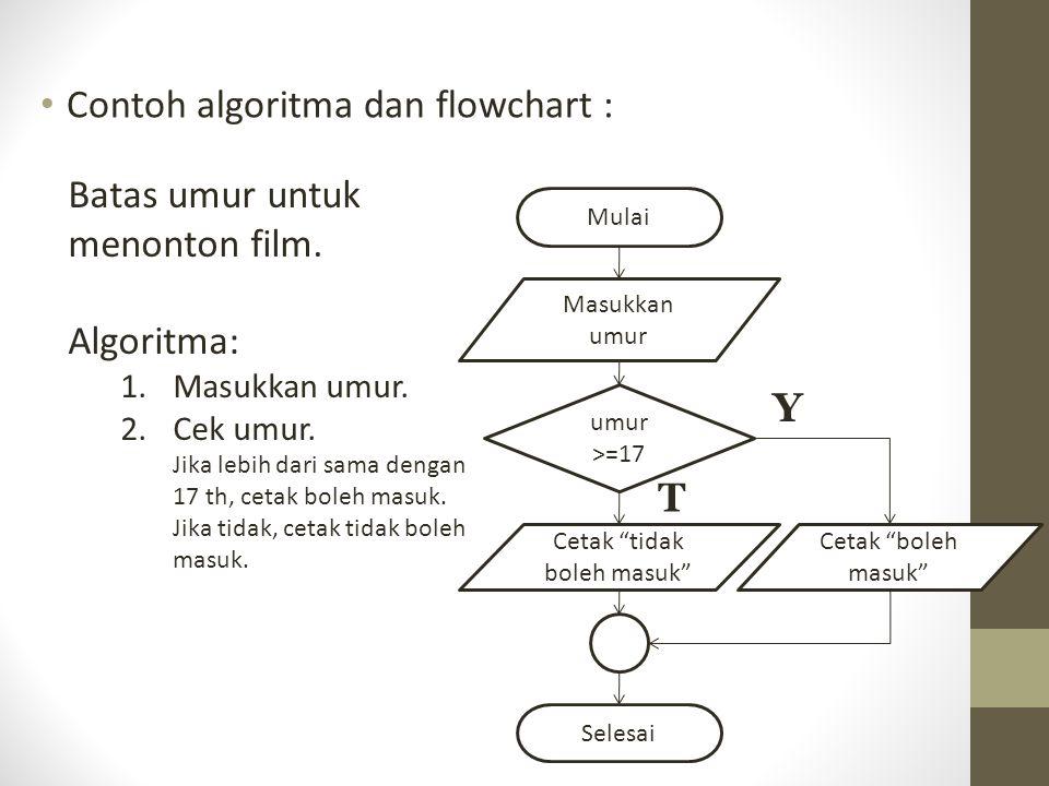 Contoh algoritma dan flowchart : Batas umur untuk menonton film. Algoritma: 1.Masukkan umur. 2.Cek umur. Jika lebih dari sama dengan 17 th, cetak bole