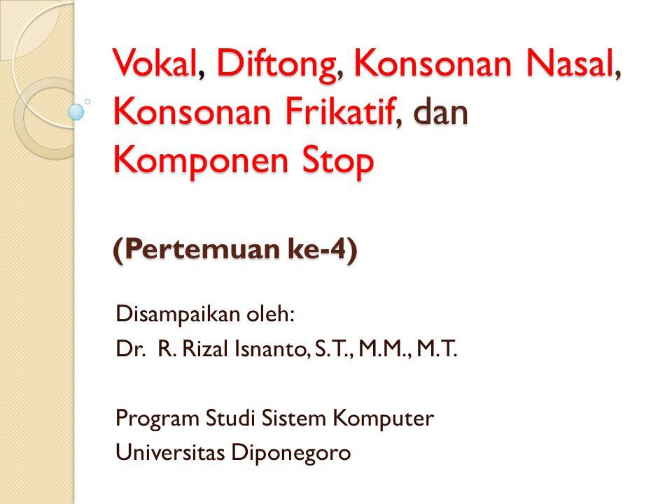 Vokal, Diftong, Konsonan Nasal, Konsonan Frikatif, dan Komponen Stop (Pertemuan ke-4) Disampaikan oleh: Dr. R. Rizal Isnanto, S.T., M.M., M.T. Program