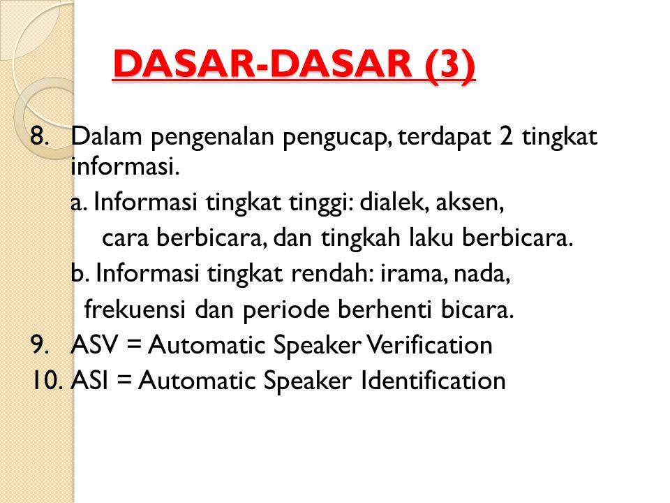DASAR-DASAR (3) 8. Dalam pengenalan pengucap, terdapat 2 tingkat informasi. a. Informasi tingkat tinggi: dialek, aksen, cara berbicara, dan tingkah la