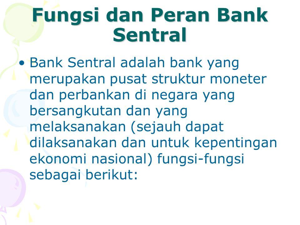 Fungsi dan Peran Bank Sentral Bank Sentral adalah bank yang merupakan pusat struktur moneter dan perbankan di negara yang bersangkutan dan yang melaks