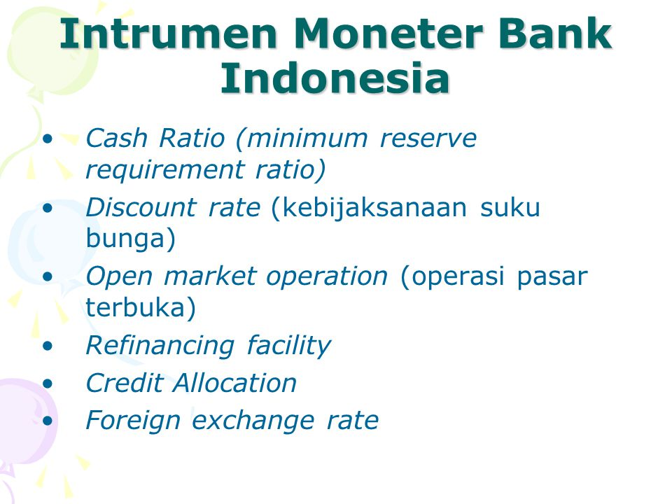 Intrumen Moneter Bank Indonesia Cash Ratio (minimum reserve requirement ratio) Discount rate (kebijaksanaan suku bunga) Open market operation (operasi