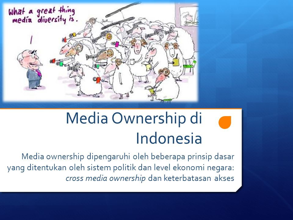 Media Ownership di Indonesia Media ownership dipengaruhi oleh beberapa prinsip dasar yang ditentukan oleh sistem politik dan level ekonomi negara: cross media ownership dan keterbatasan akses