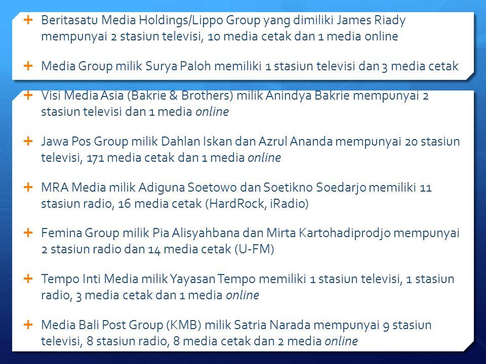  Beritasatu Media Holdings/Lippo Group yang dimiliki James Riady mempunyai 2 stasiun televisi, 10 media cetak dan 1 media online  Media Group milik Surya Paloh memiliki 1 stasiun televisi dan 3 media cetak  Visi Media Asia (Bakrie & Brothers) milik Anindya Bakrie mempunyai 2 stasiun televisi dan 1 media online  Jawa Pos Group milik Dahlan Iskan dan Azrul Ananda mempunyai 20 stasiun televisi, 171 media cetak dan 1 media online  MRA Media milik Adiguna Soetowo dan Soetikno Soedarjo memiliki 11 stasiun radio, 16 media cetak (HardRock, iRadio)  Femina Group milik Pia Alisyahbana dan Mirta Kartohadiprodjo mempunyai 2 stasiun radio dan 14 media cetak (U-FM)  Tempo Inti Media milik Yayasan Tempo memiliki 1 stasiun televisi, 1 stasiun radio, 3 media cetak dan 1 media online  Media Bali Post Group (KMB) milik Satria Narada mempunyai 9 stasiun televisi, 8 stasiun radio, 8 media cetak dan 2 media online