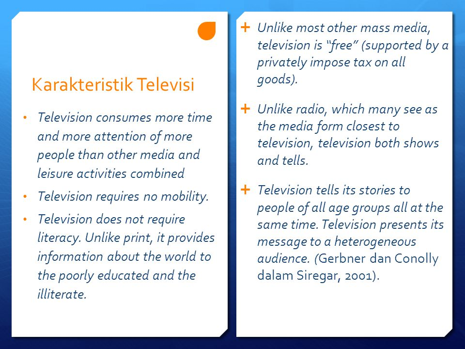"Karakteristik Televisi  Unlike most other mass media, television is ""free"" (supported by a privately impose tax on all goods).  Unlike radio, which"