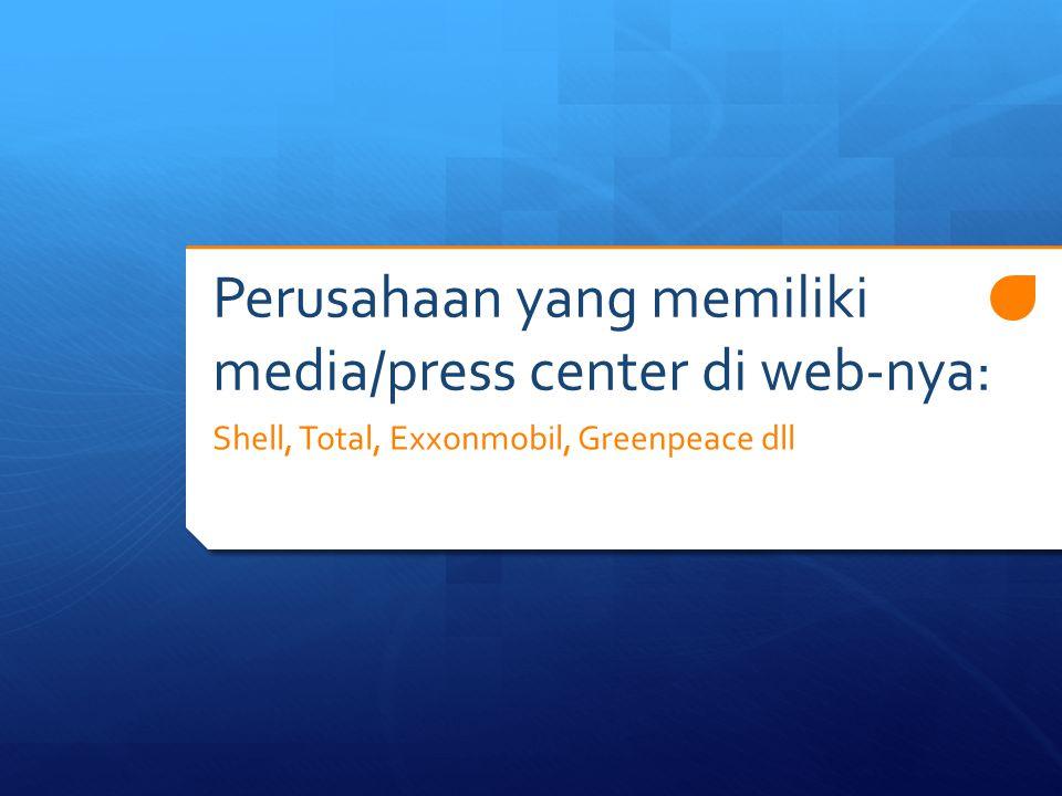 Perusahaan yang memiliki media/press center di web-nya: Shell, Total, Exxonmobil, Greenpeace dll