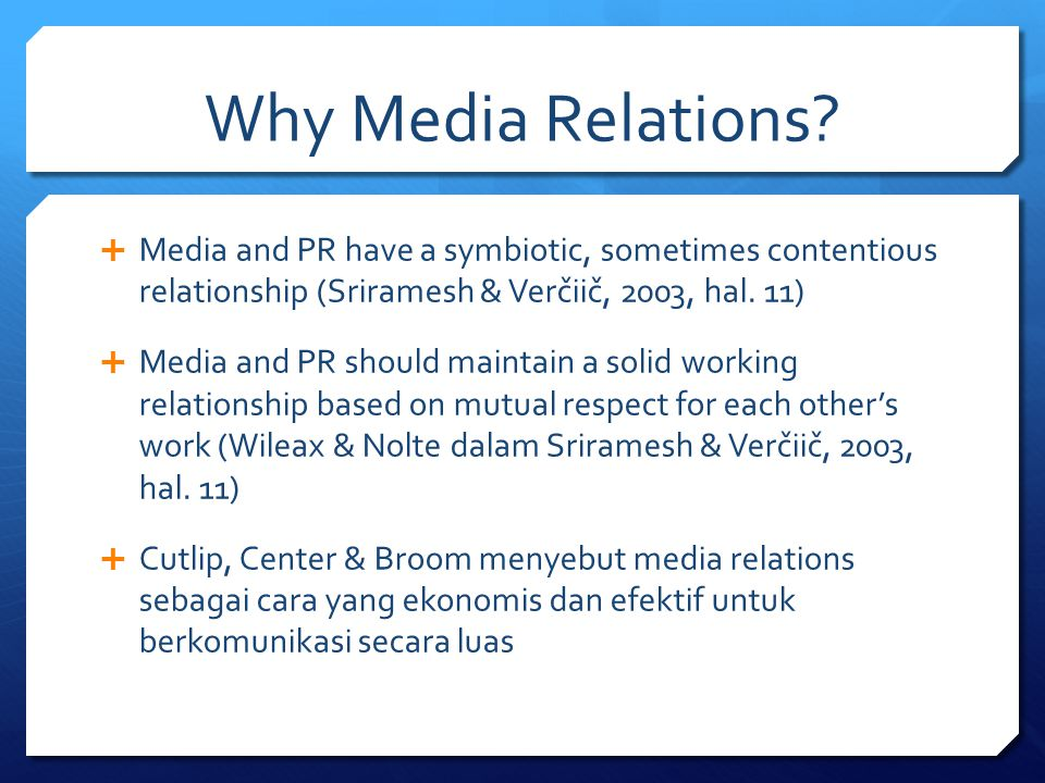 Why Media Relations?  Media and PR have a symbiotic, sometimes contentious relationship (Sriramesh & Verčiič, 2003, hal. 11)  Media and PR should ma