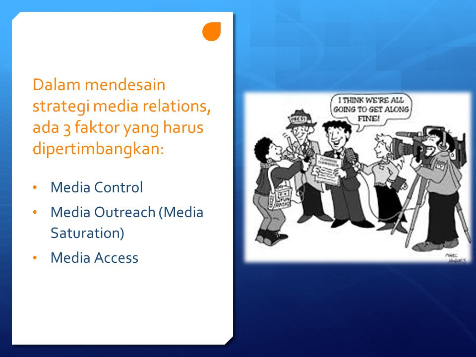 Dalam mendesain strategi media relations, ada 3 faktor yang harus dipertimbangkan: Media Control Media Outreach (Media Saturation) Media Access