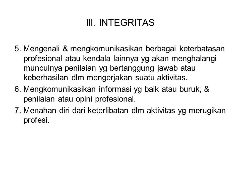 III. INTEGRITAS 5. Mengenali & mengkomunikasikan berbagai keterbatasan profesional atau kendala lainnya yg akan menghalangi munculnya penilaian yg ber