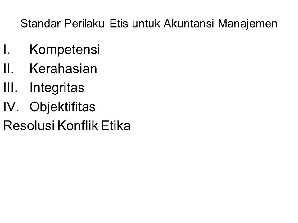 Standar Perilaku Etis untuk Akuntansi Manajemen I.Kompetensi II.Kerahasian III.Integritas IV.Objektifitas Resolusi Konflik Etika