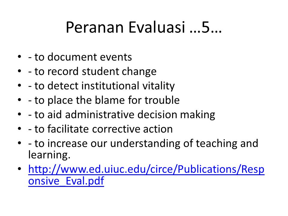 Peranan Evaluasi …5… - to document events - to record student change - to detect institutional vitality - to place the blame for trouble - to aid administrative decision making - to facilitate corrective action - to increase our understanding of teaching and learning.