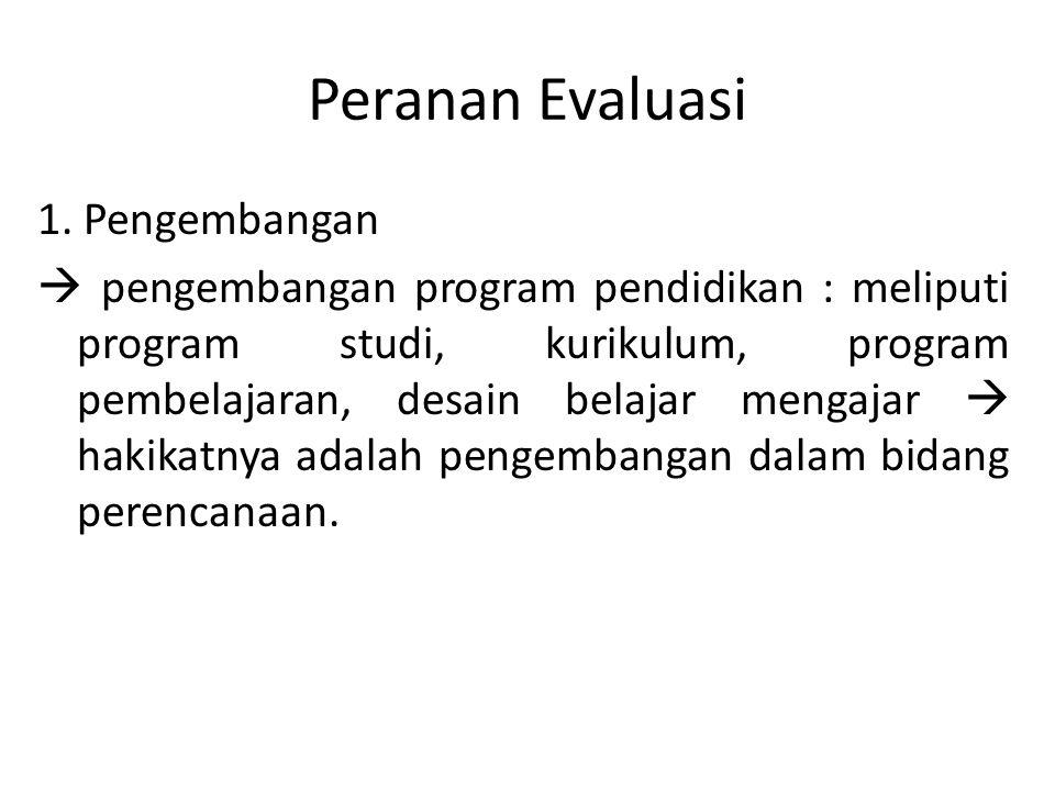 Peranan Evaluasi 1. Pengembangan  pengembangan program pendidikan : meliputi program studi, kurikulum, program pembelajaran, desain belajar mengajar