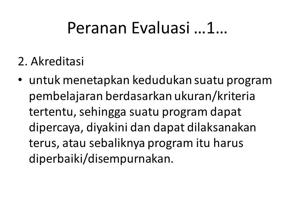 Peranan Evaluasi …1… 2. Akreditasi untuk menetapkan kedudukan suatu program pembelajaran berdasarkan ukuran/kriteria tertentu, sehingga suatu program