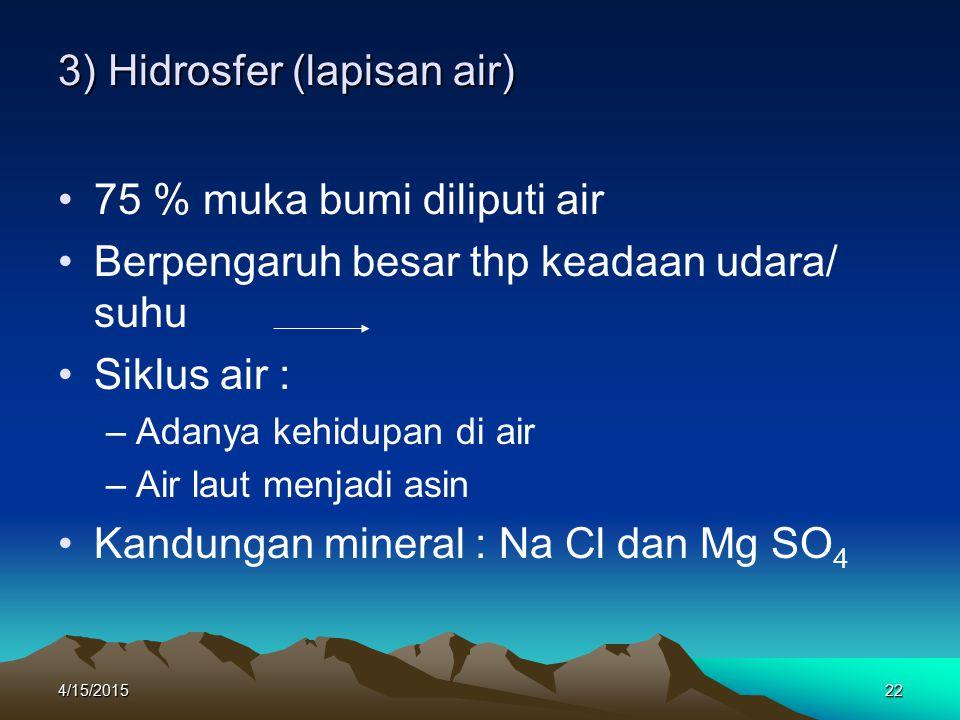 4/15/201522 3) Hidrosfer (lapisan air) 75 % muka bumi diliputi air Berpengaruh besar thp keadaan udara/ suhu Siklus air : –A–Adanya kehidupan di air –A–Air laut menjadi asin Kandungan mineral : Na Cl dan Mg SO 4