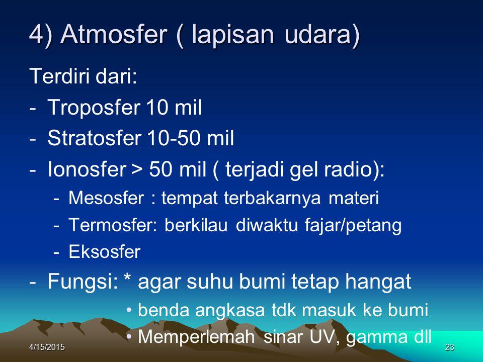 4/15/201523 4) Atmosfer ( lapisan udara) Terdiri dari: -Troposfer 10 mil -Stratosfer 10-50 mil -Ionosfer > 50 mil ( terjadi gel radio): -Mesosfer : tempat terbakarnya materi -Termosfer: berkilau diwaktu fajar/petang -Eksosfer -Fungsi: * agar suhu bumi tetap hangat benda angkasa tdk masuk ke bumi Memperlemah sinar UV, gamma dll