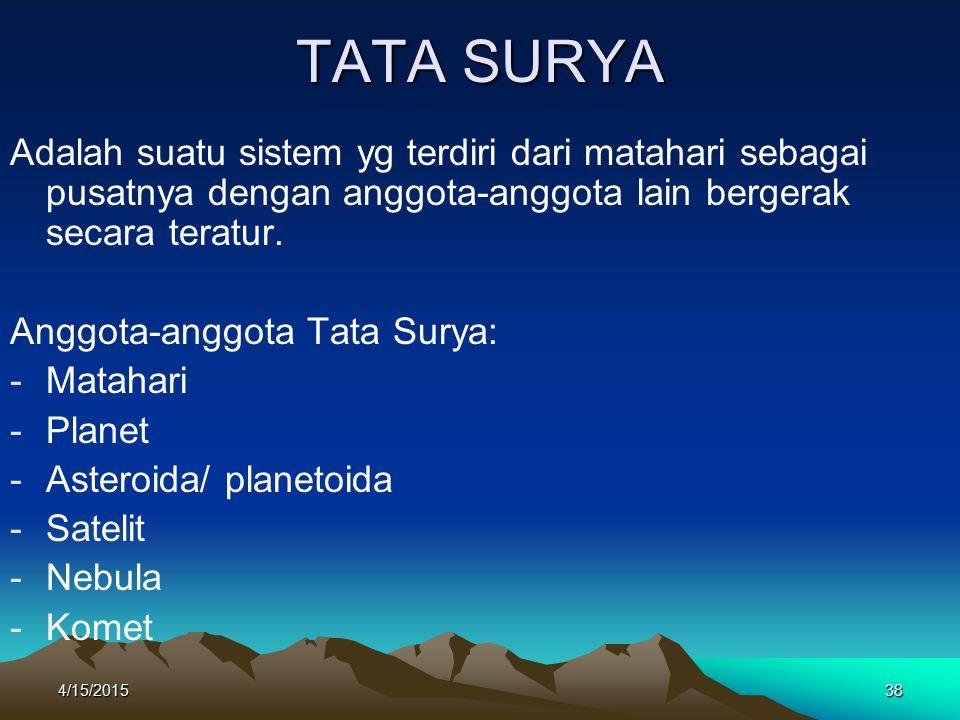 4/15/201538 TATA SURYA Adalah suatu sistem yg terdiri dari matahari sebagai pusatnya dengan anggota-anggota lain bergerak secara teratur.