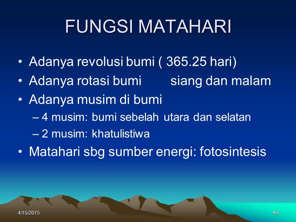4/15/201540 FUNGSI MATAHARI Adanya revolusi bumi ( 365.25 hari) Adanya rotasi bumi siang dan malam Adanya musim di bumi –4–4 musim: bumi sebelah utara dan selatan –2–2 musim: khatulistiwa Matahari sbg sumber energi: fotosintesis