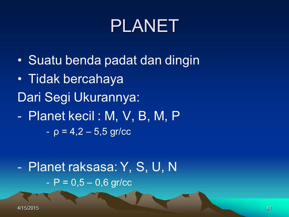 4/15/201541 PLANET Suatu benda padat dan dingin Tidak bercahaya Dari Segi Ukurannya: -Planet kecil : M, V, B, M, P -ρ = 4,2 – 5,5 gr/cc -Planet raksasa: Y, S, U, N -Ρ = 0,5 – 0,6 gr/cc