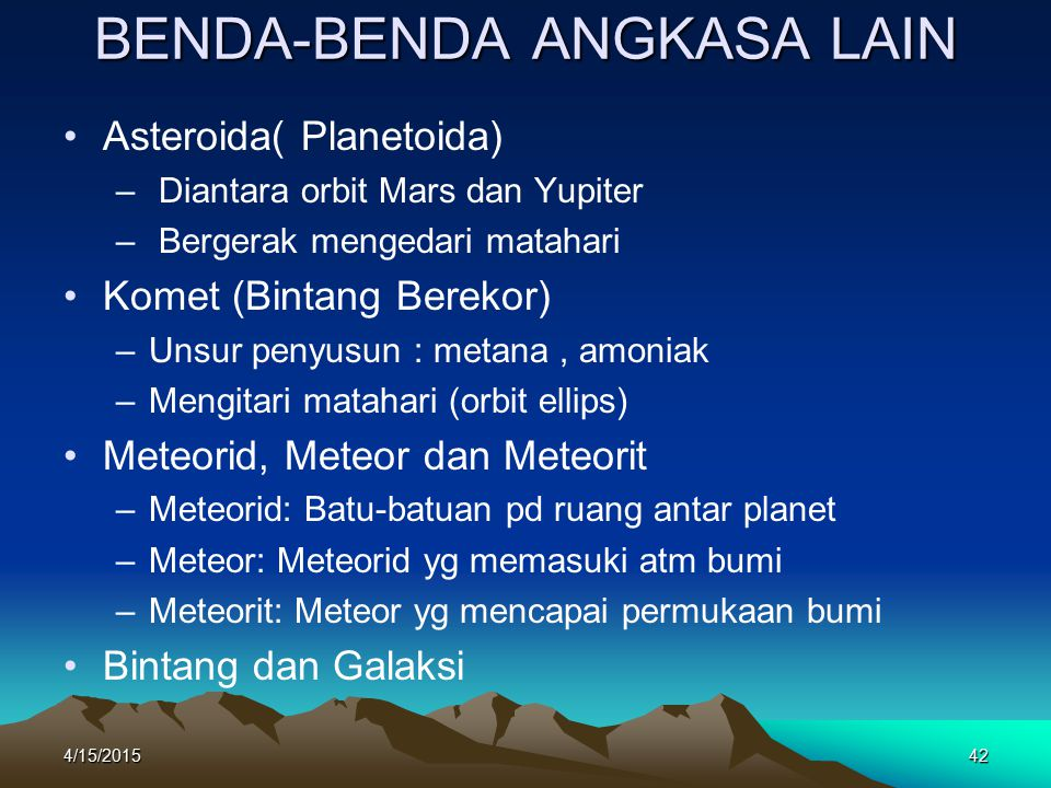 4/15/201542 BENDA-BENDA ANGKASA LAIN Asteroida( Planetoida) – Diantara orbit Mars dan Yupiter – Bergerak mengedari matahari Komet (Bintang Berekor) –U–Unsur penyusun : metana, amoniak –M–Mengitari matahari (orbit ellips) Meteorid, Meteor dan Meteorit –M–Meteorid: Batu-batuan pd ruang antar planet –M–Meteor: Meteorid yg memasuki atm bumi –M–Meteorit: Meteor yg mencapai permukaan bumi Bintang dan Galaksi