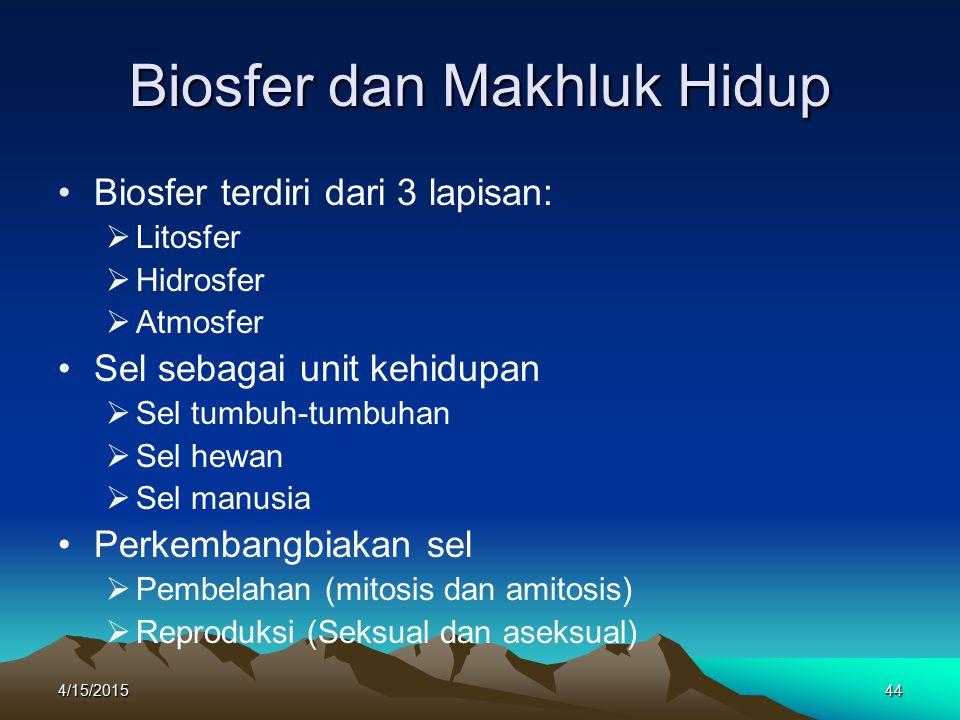 4/15/201544 Biosfer dan Makhluk Hidup Biosfer terdiri dari 3 lapisan:  Litosfer  Hidrosfer  Atmosfer Sel sebagai unit kehidupan  Sel tumbuh-tumbuhan  Sel hewan  Sel manusia Perkembangbiakan sel  Pembelahan (mitosis dan amitosis)  Reproduksi (Seksual dan aseksual)
