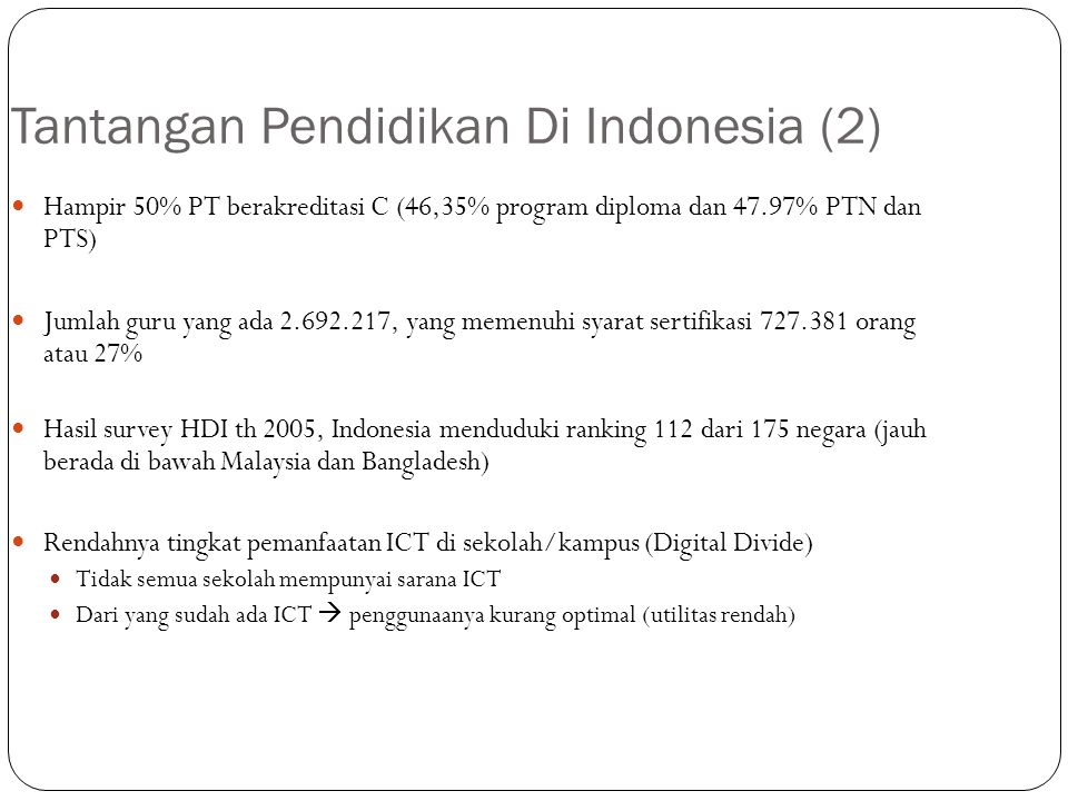 Tantangan Pendidikan Di Indonesia (2) Hampir 50% PT berakreditasi C (46,35% program diploma dan 47.97% PTN dan PTS) Jumlah guru yang ada 2.692.217, ya