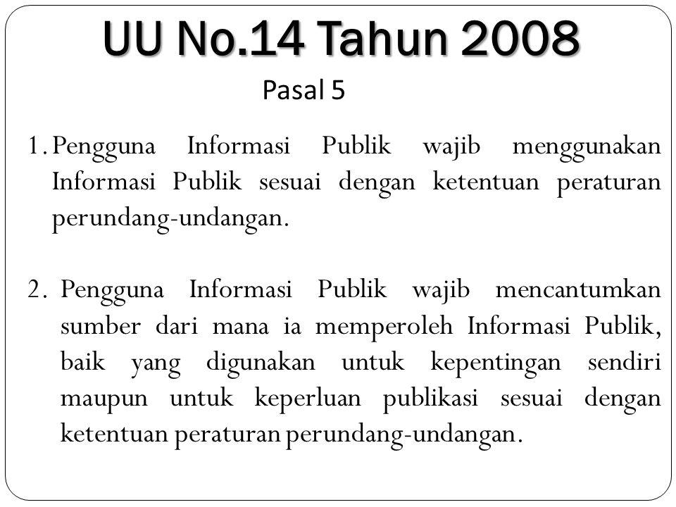 UU No.14 Tahun 2008 Pasal 5 1.Pengguna Informasi Publik wajib menggunakan Informasi Publik sesuai dengan ketentuan peraturan perundang-undangan. 2.Pen