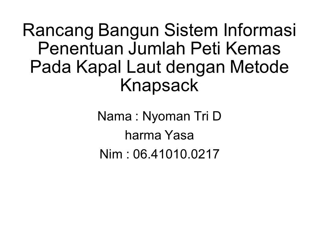 Rancang Bangun Sistem Informasi Penentuan Jumlah Peti Kemas Pada Kapal Laut dengan Metode Knapsack Nama : Nyoman Tri D harma Yasa Nim : 06.41010.0217