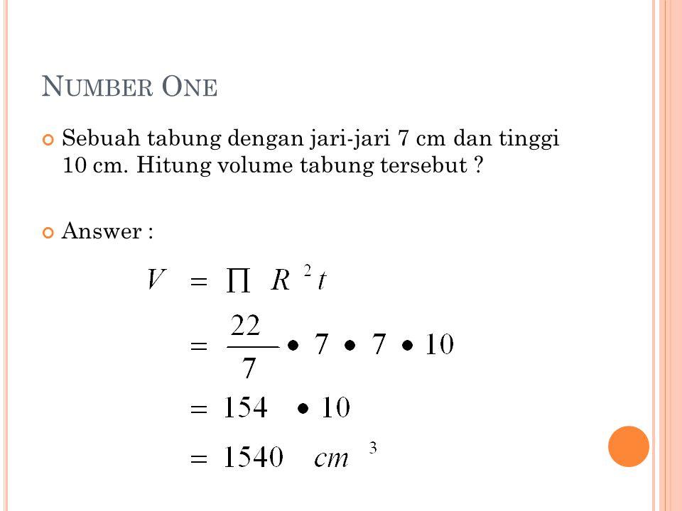 N UMBER O NE Sebuah tabung dengan jari-jari 7 cm dan tinggi 10 cm. Hitung volume tabung tersebut ? Answer :